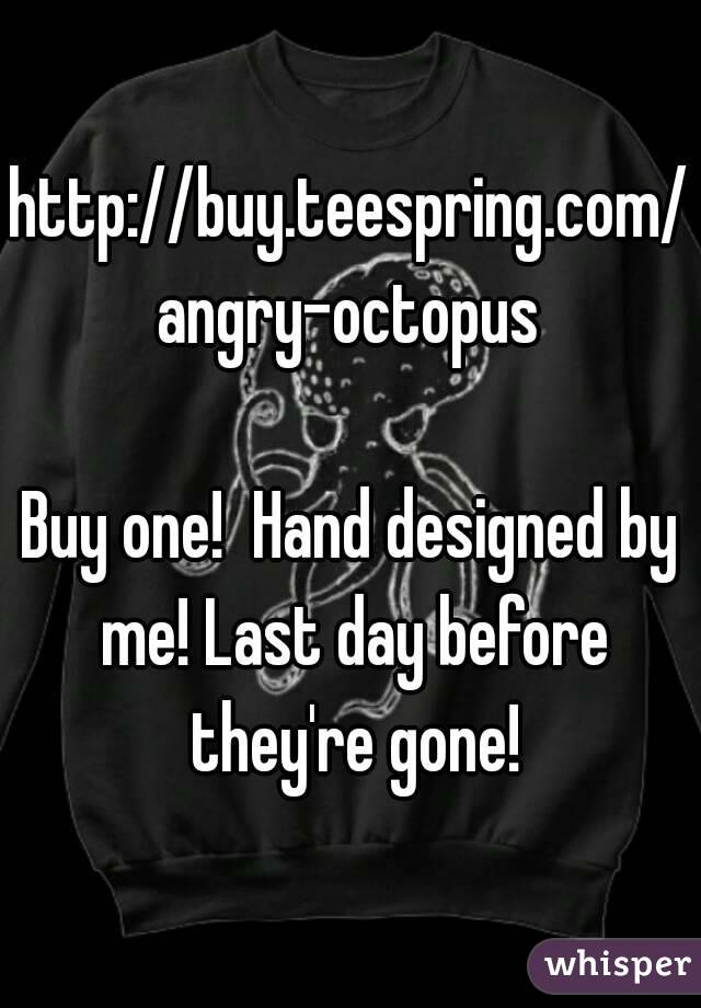http://buy.teespring.com/angry-octopus  Buy one!  Hand designed by me! Last day before they're gone!