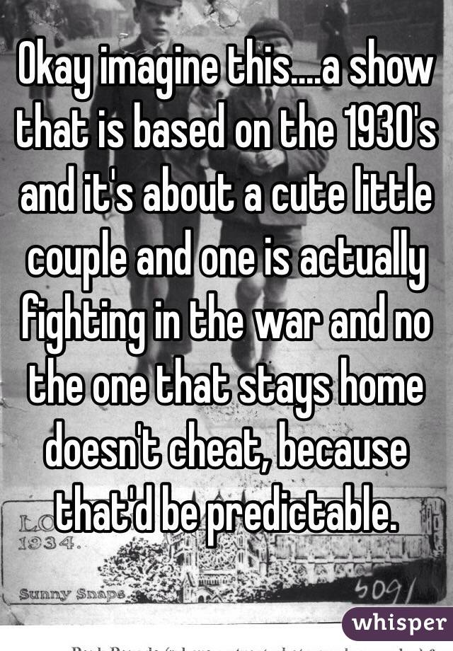 Okay imagine this....a show that is based on the 1930's and it's about a cute little couple and one is actually fighting in the war and no the one that stays home doesn't cheat, because that'd be predictable.