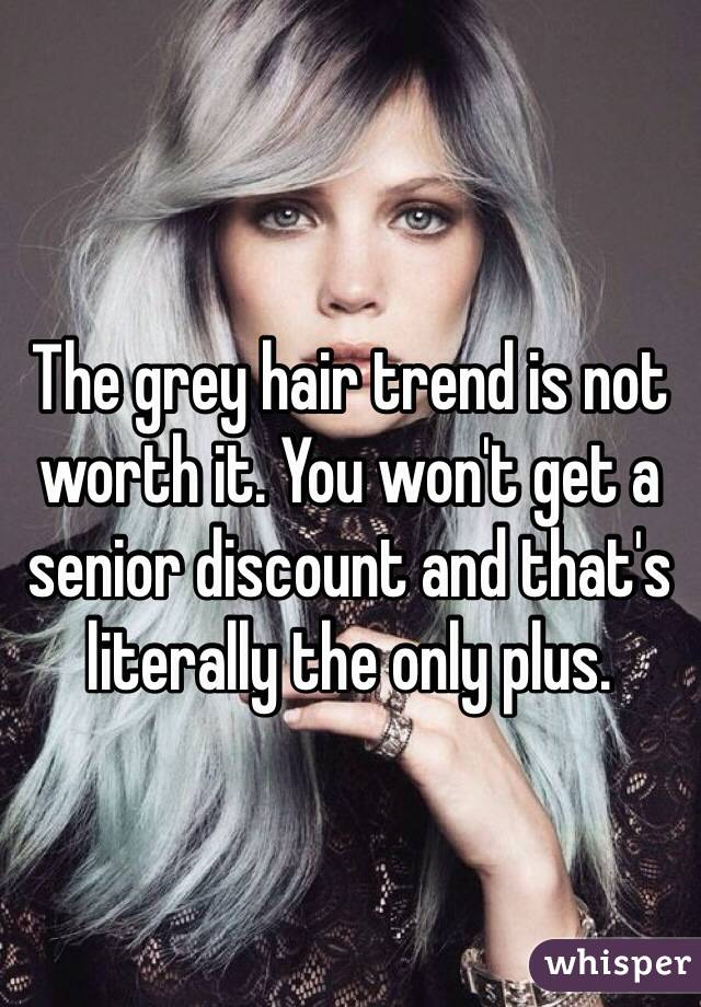 The grey hair trend is not worth it. You won't get a senior discount and that's literally the only plus.