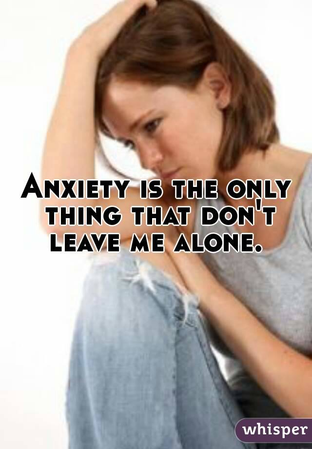 Anxiety is the only thing that don't leave me alone.
