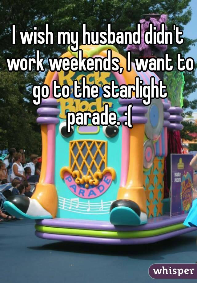 I wish my husband didn't work weekends, I want to go to the starlight parade. :(