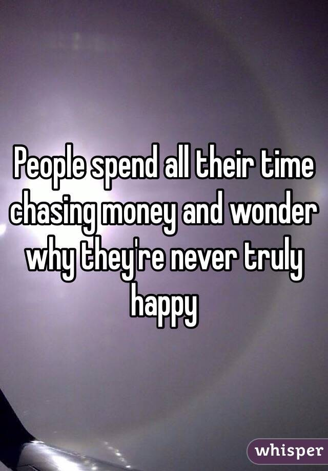 People spend all their time chasing money and wonder why they're never truly happy