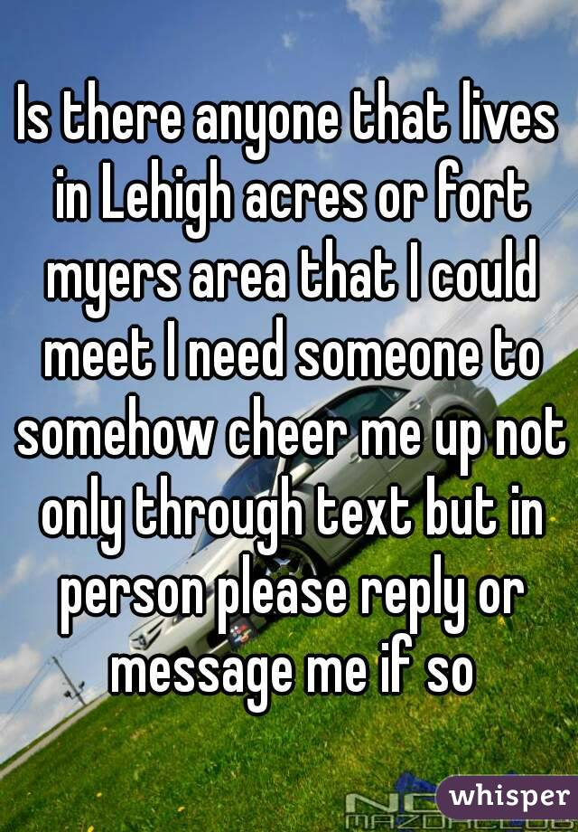 Is there anyone that lives in Lehigh acres or fort myers area that I could meet I need someone to somehow cheer me up not only through text but in person please reply or message me if so