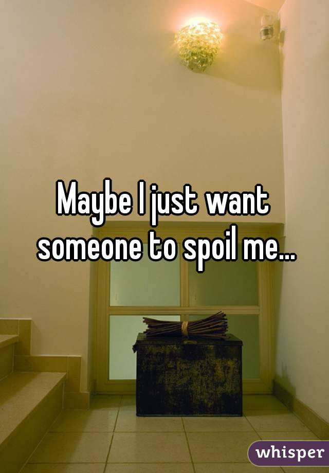 Maybe I just want someone to spoil me...