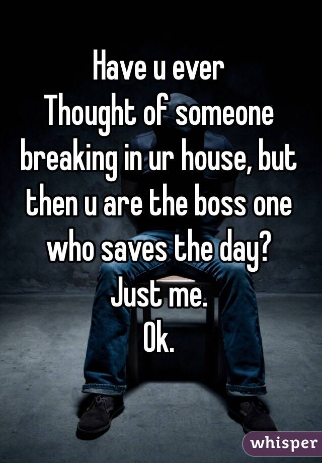 Have u ever Thought of someone breaking in ur house, but then u are the boss one who saves the day? Just me. Ok.
