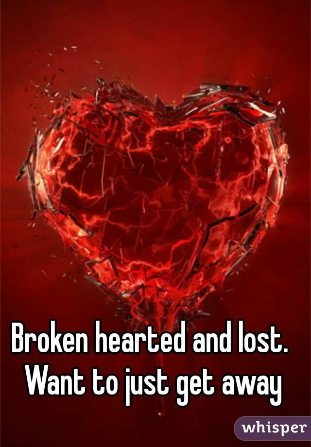 Broken hearted and lost. Want to just get away