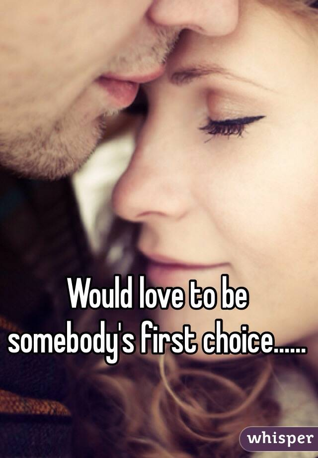 Would love to be somebody's first choice......