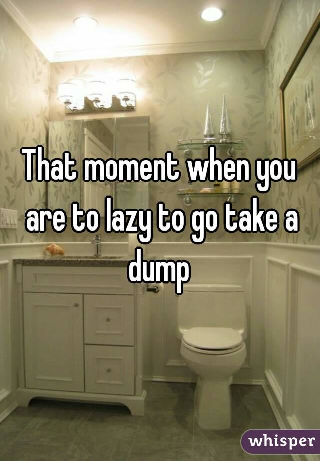 That moment when you are to lazy to go take a dump