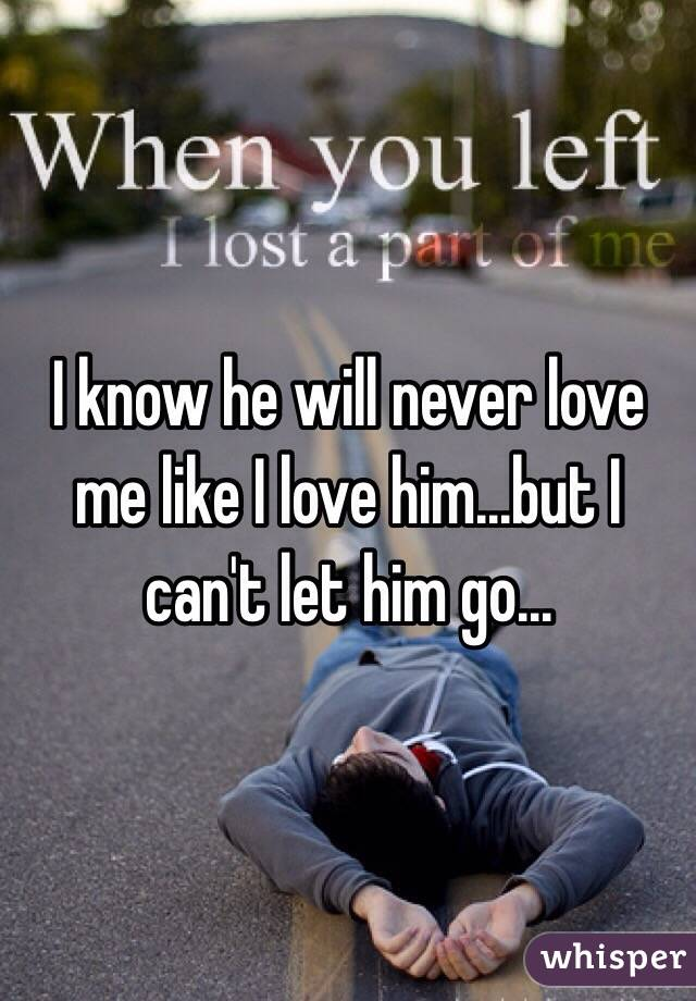 I know he will never love me like I love him...but I can't let him go...