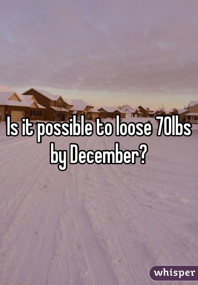 Is it possible to loose 70lbs by December?