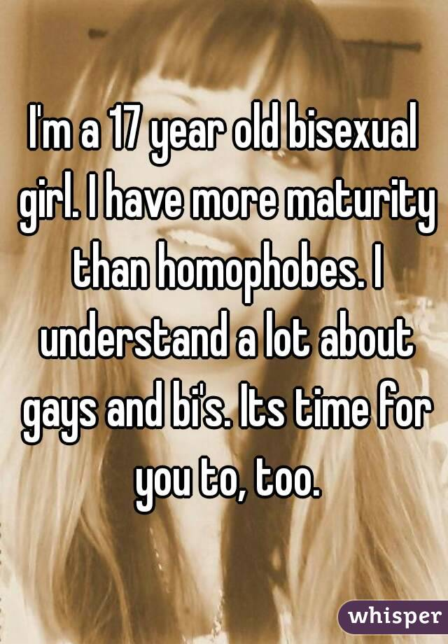 I'm a 17 year old bisexual girl. I have more maturity than homophobes. I understand a lot about gays and bi's. Its time for you to, too.