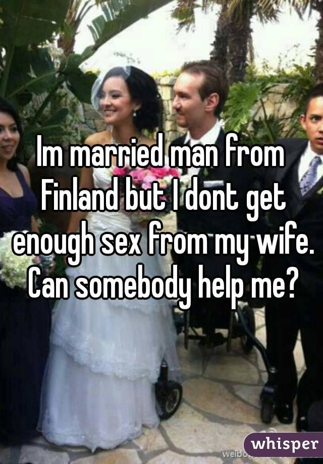 Im married man from Finland but I dont get enough sex from my wife. Can somebody help me?