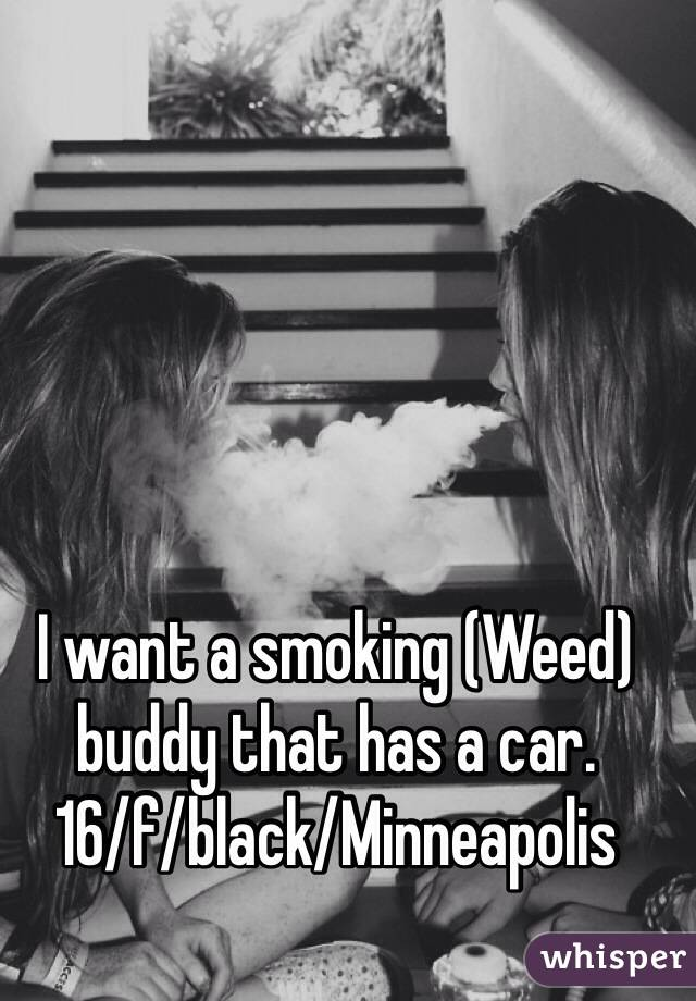 I want a smoking (Weed) buddy that has a car.  16/f/black/Minneapolis