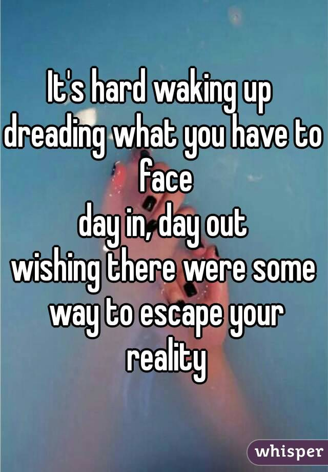 It's hard waking up  dreading what you have to face day in, day out wishing there were some way to escape your reality