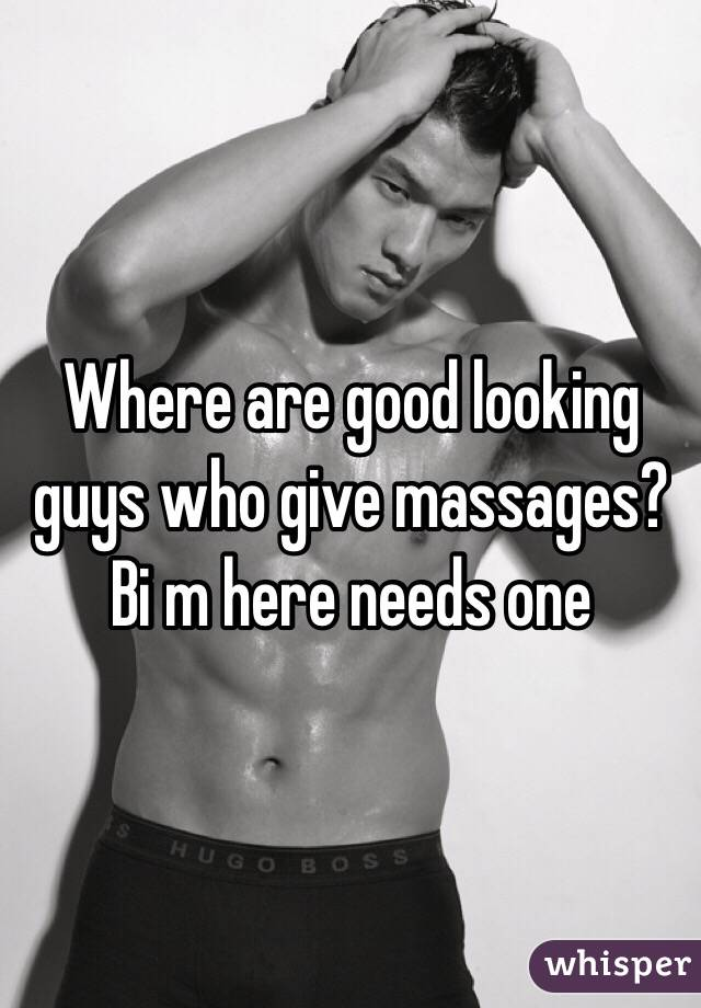 Where are good looking guys who give massages? Bi m here needs one