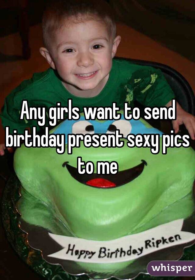 Any girls want to send birthday present sexy pics to me