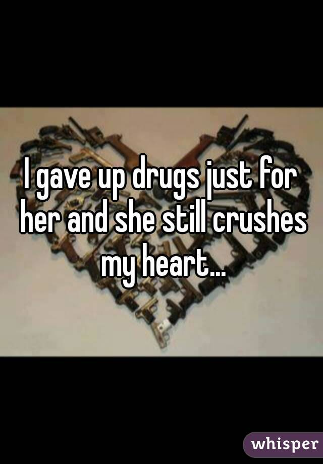 I gave up drugs just for her and she still crushes my heart...