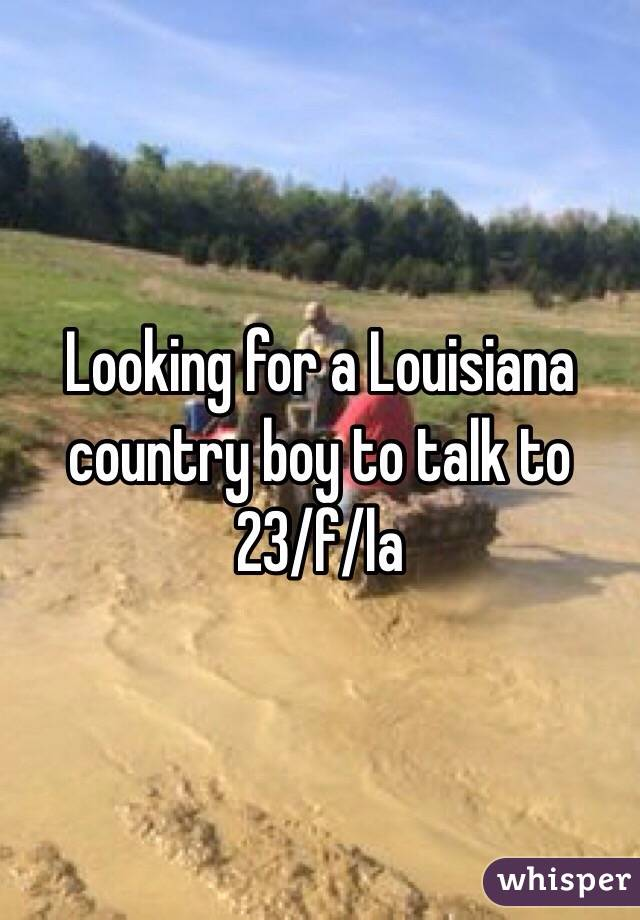 Looking for a Louisiana country boy to talk to 23/f/la