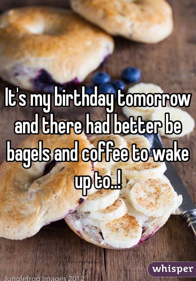 It's my birthday tomorrow and there had better be bagels and coffee to wake up to..!