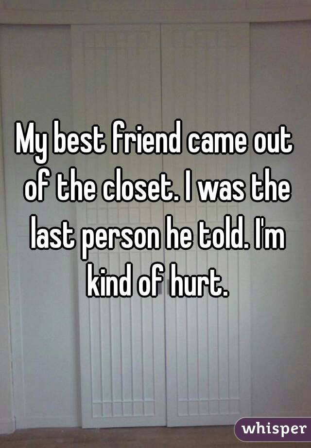 My best friend came out of the closet. I was the last person he told. I'm kind of hurt.