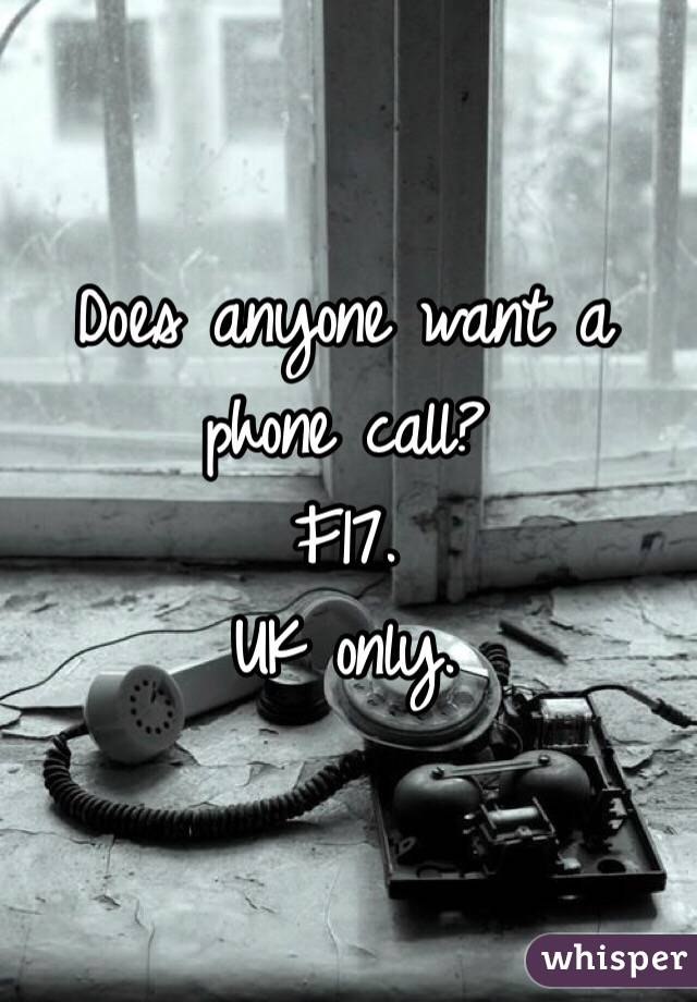Does anyone want a phone call?  F17. UK only.