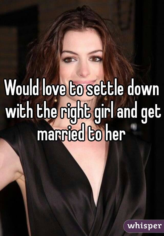 Would love to settle down with the right girl and get married to her