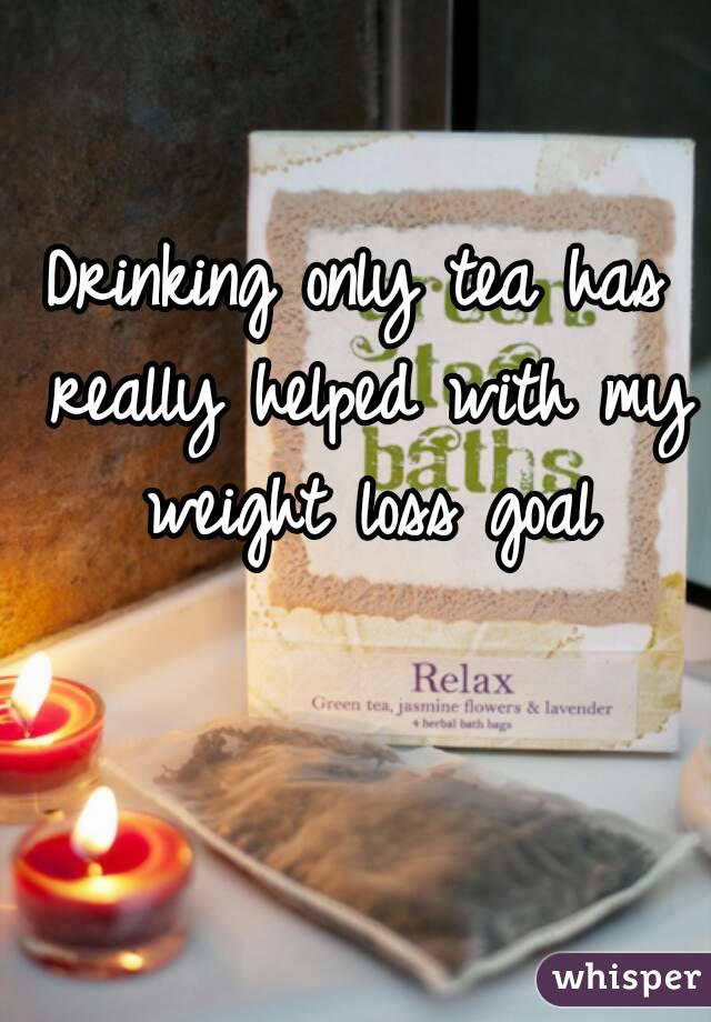 Drinking only tea has really helped with my weight loss goal