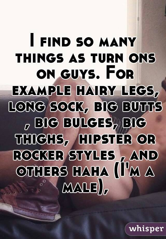 I find so many things as turn ons on guys. For example hairy legs, long sock, big butts , big bulges, big thighs,  hipster or rocker styles , and others haha (I'm a male),