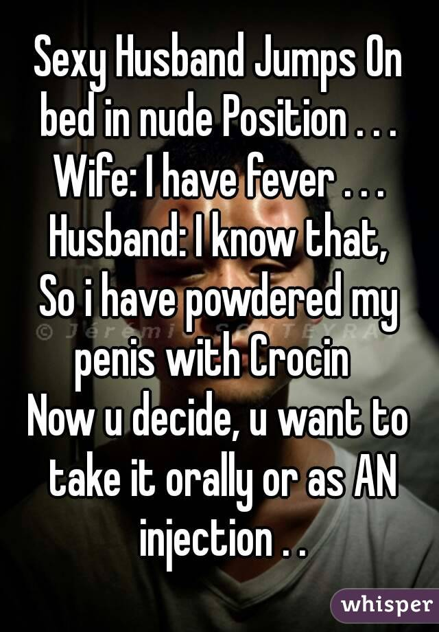 Sexy Husband Jumps On bed in nude Position . . .  Wife: I have fever . . . Husband: I know that, So i have powdered my penis with Crocin   Now u decide, u want to take it orally or as AN injection . .