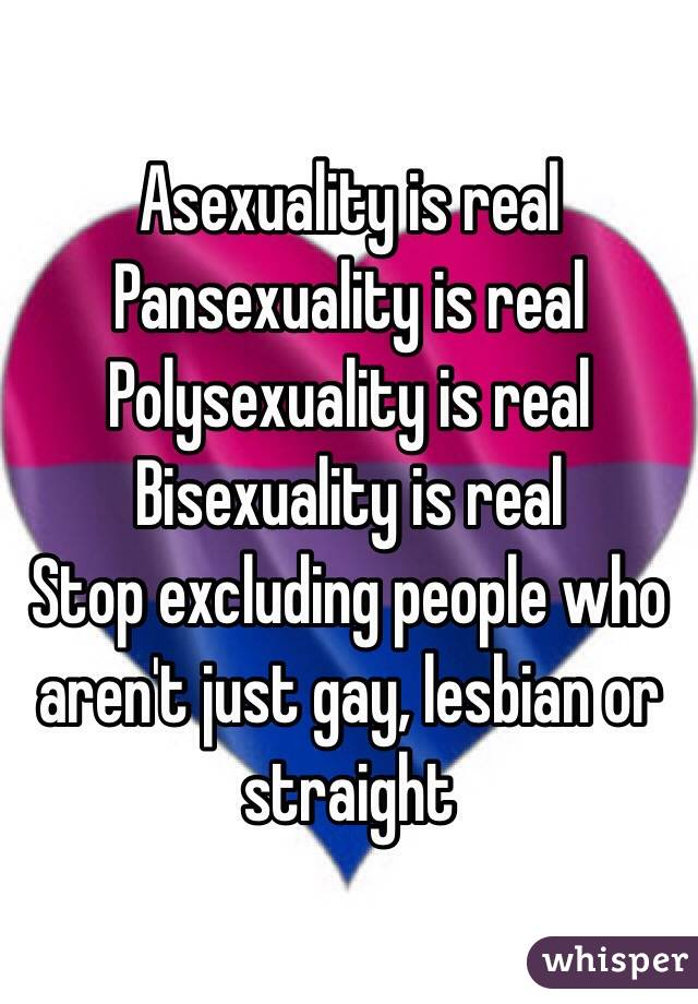 Asexuality is real Pansexuality is real Polysexuality is real Bisexuality is real Stop excluding people who aren't just gay, lesbian or straight