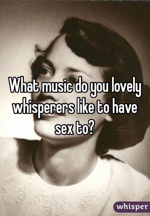 What music do you lovely whisperers like to have sex to?