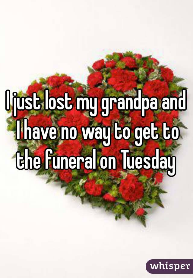 I just lost my grandpa and I have no way to get to the funeral on Tuesday