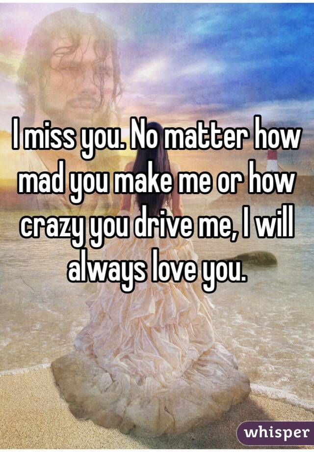 I miss you. No matter how mad you make me or how crazy you drive me, I will always love you.