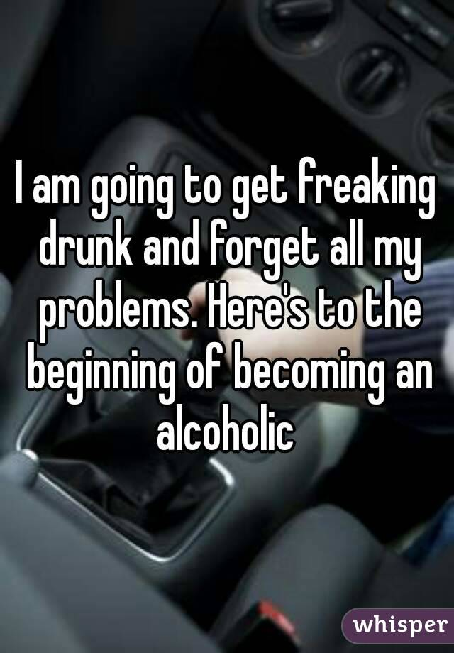 I am going to get freaking drunk and forget all my problems. Here's to the beginning of becoming an alcoholic