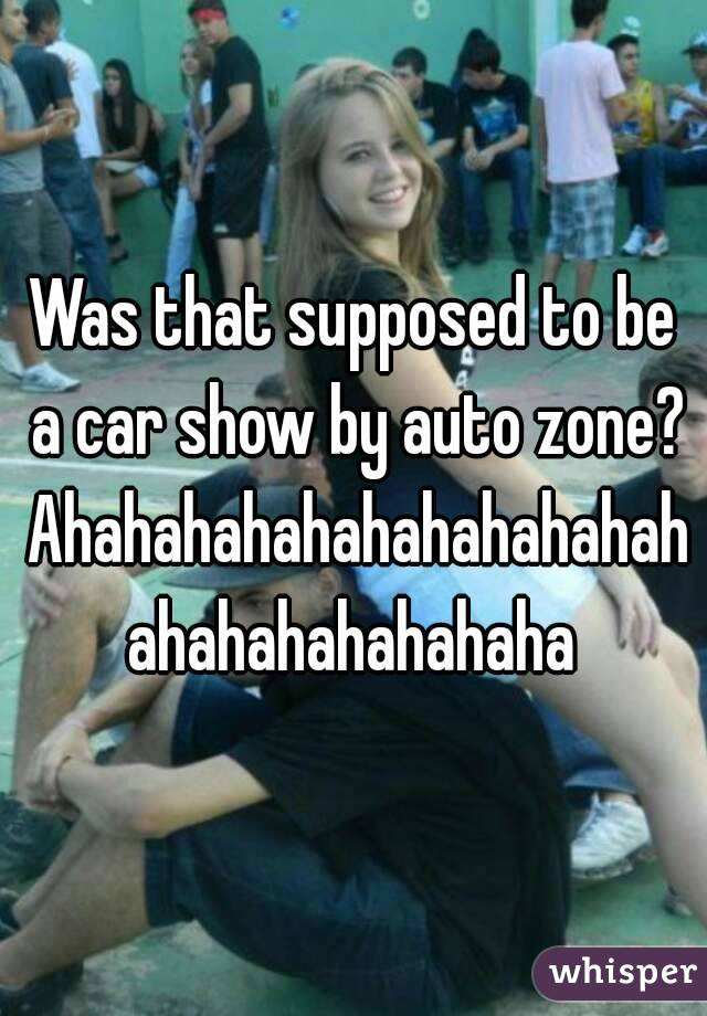 Was that supposed to be a car show by auto zone? Ahahahahahahahahahahahahahahahahahaha