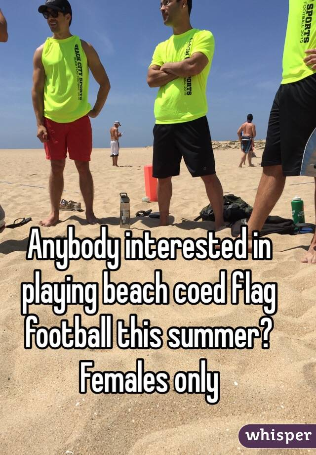 Anybody interested in playing beach coed flag football this summer? Females only