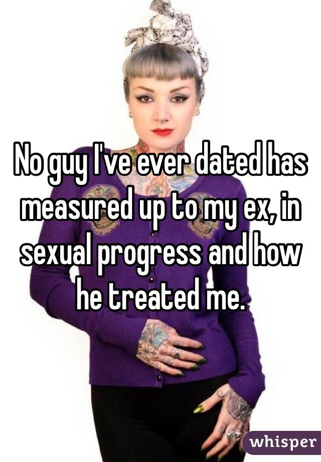 No guy I've ever dated has measured up to my ex, in sexual progress and how he treated me.