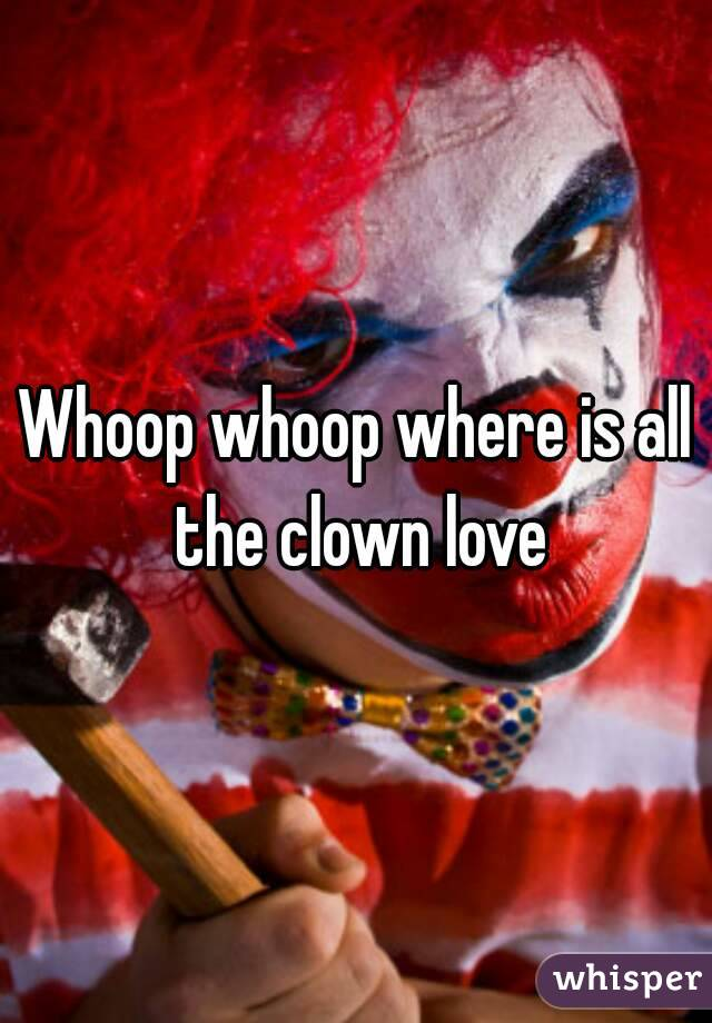 Whoop whoop where is all the clown love