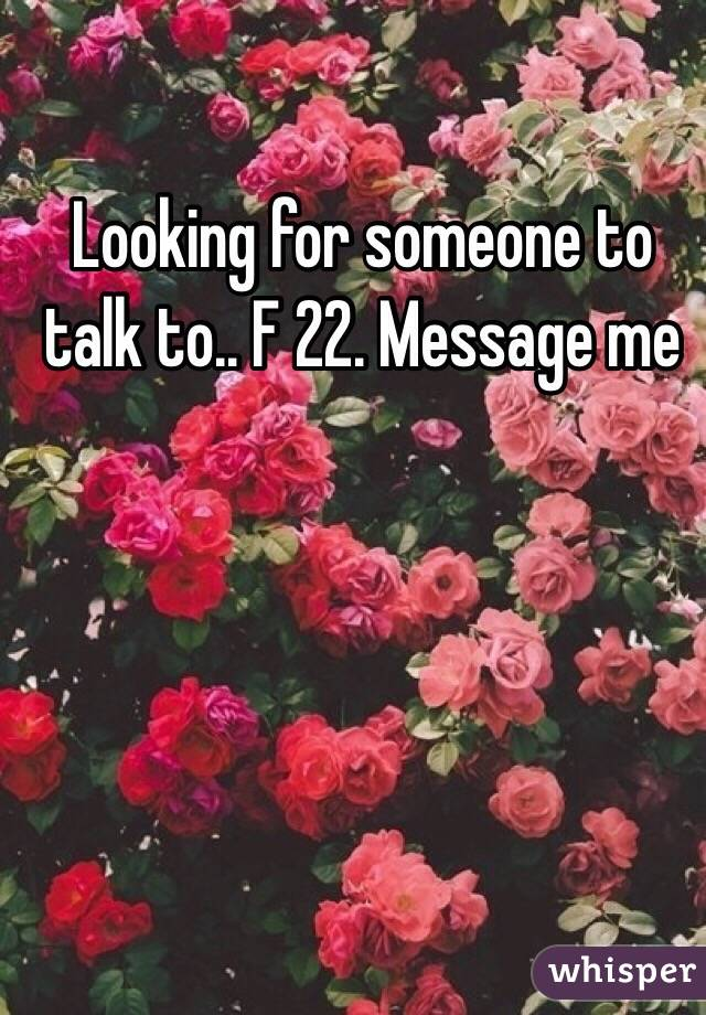 Looking for someone to talk to.. F 22. Message me
