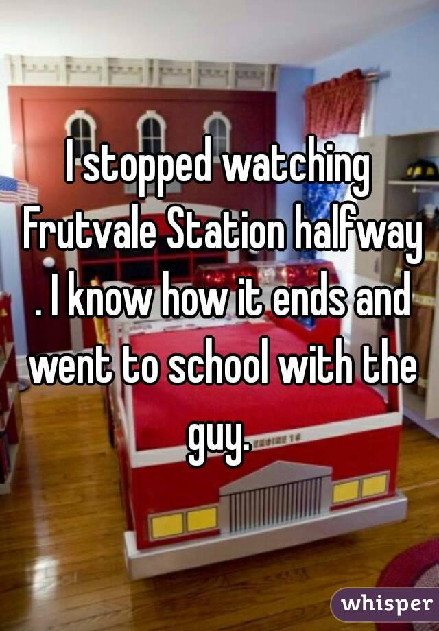 I stopped watching Frutvale Station halfway . I know how it ends and went to school with the guy.