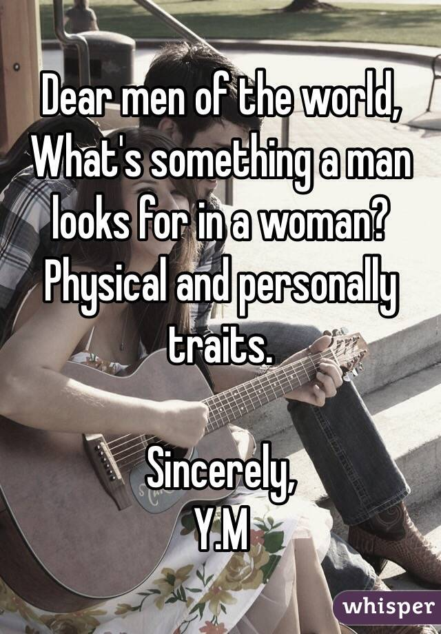 Dear men of the world, What's something a man looks for in a woman?  Physical and personally traits.  Sincerely,  Y.M