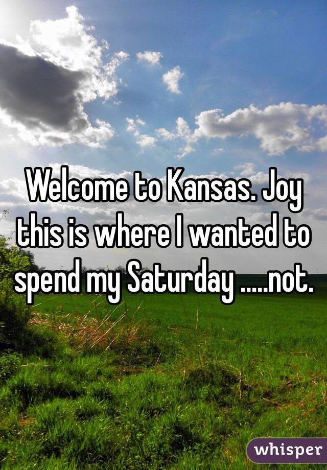 Welcome to Kansas. Joy this is where I wanted to spend my Saturday .....not.