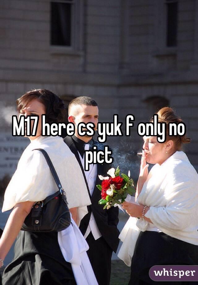 M17 here cs yuk f only no pict