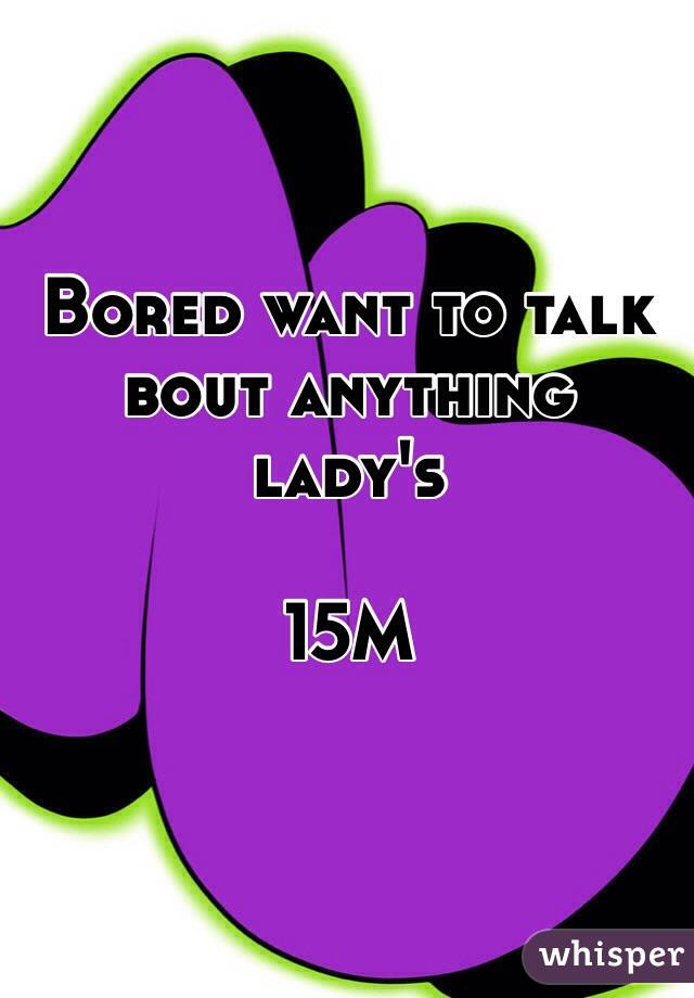 Bored want to talk bout anything lady's   15M