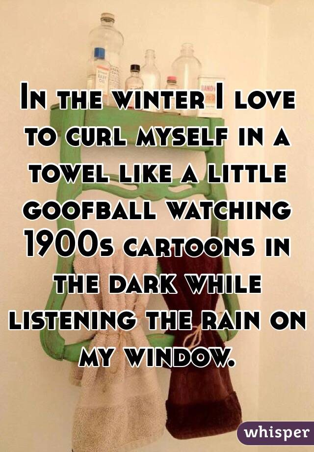 In the winter I love to curl myself in a towel like a little goofball watching 1900s cartoons in the dark while listening the rain on my window.