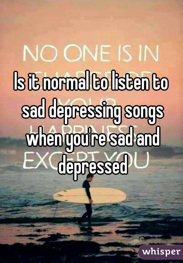 Is it normal to listen to sad depressing songs when you're sad and depressed