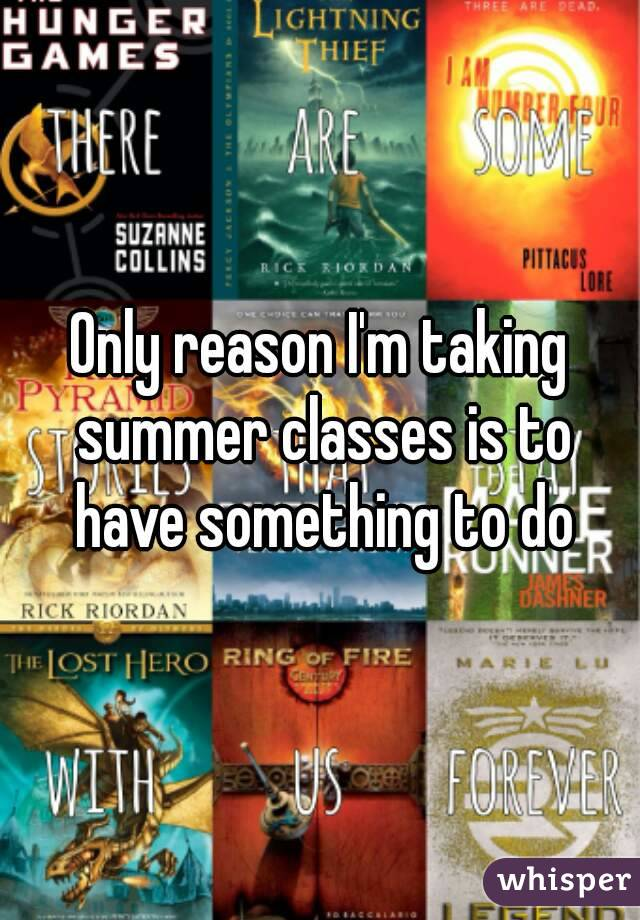 Only reason I'm taking summer classes is to have something to do