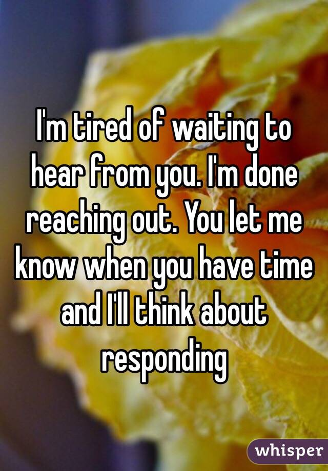 I'm tired of waiting to hear from you. I'm done reaching out. You let me know when you have time and I'll think about responding