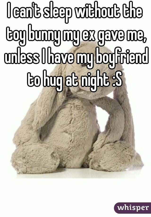 I can't sleep without the toy bunny my ex gave me, unless I have my boyfriend to hug at night :S
