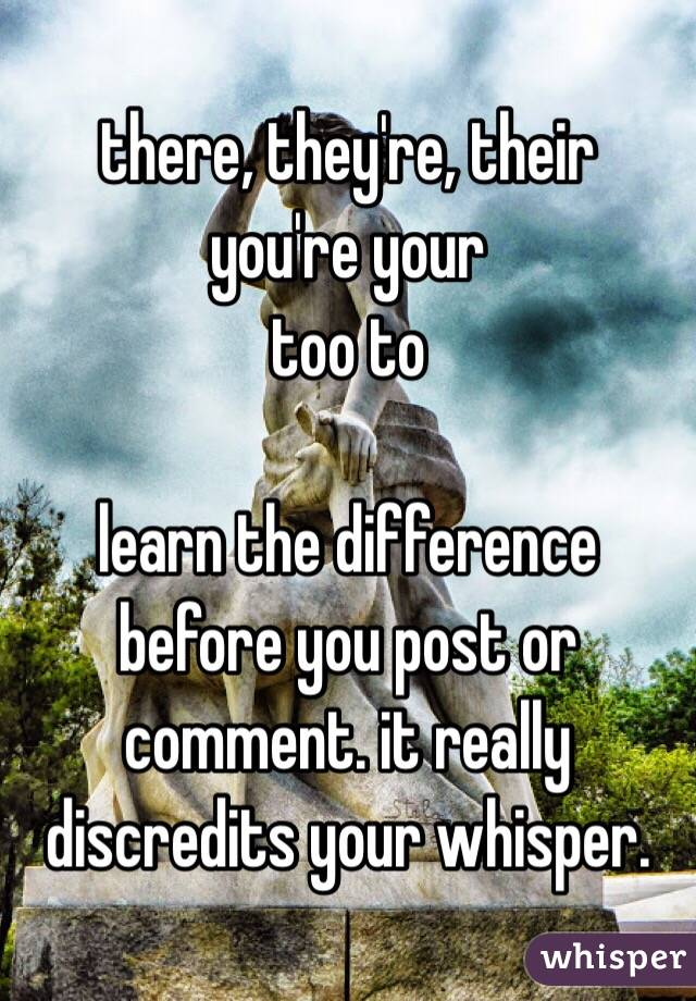 there, they're, their you're your too to   learn the difference before you post or comment. it really discredits your whisper.